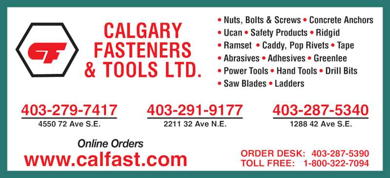 Calgary Fasteners & Tools Ltd (403-287-5340) - Display Ad - 403-279-7417 4550 72 Ave S.E. 403-291-9177 2211 32 Ave N.E. 403-287-5340 1288 42 Ave S.E. ORDER DESK: 403-287-5390 TOLL FREE: 1-800-322-7094 Online Orders www.calfast.com • Nuts, Bolts & Screws • Concrete Anchors • Ucan • Safety Products • Ridgid • Ramset  • Caddy, Pop Rivets • Tape • Abrasives • Adhesives • Greenlee • Power Tools • Hand Tools • Drill Bits • Saw Blades • Ladders