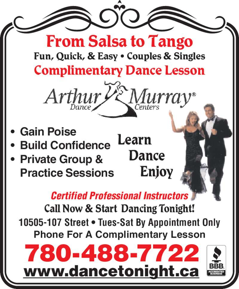 Arthur Murray Dance Studio (780-488-7722) - Display Ad - Phone For A Complimentary Lesson 780-488-7722 10505-107 Street • Tues-Sat By Appointment Only www.dancetonight.ca Call Now & Start  Dancing Tonight! Fun, Quick, & Easy • Couples & Singles Complimentary Dance Lesson Learn     Dance         Enjoy Certified Professional Instructors • Gain Poise • Build Confidence • Private Group &  Practice Sessions From Salsa to Tango