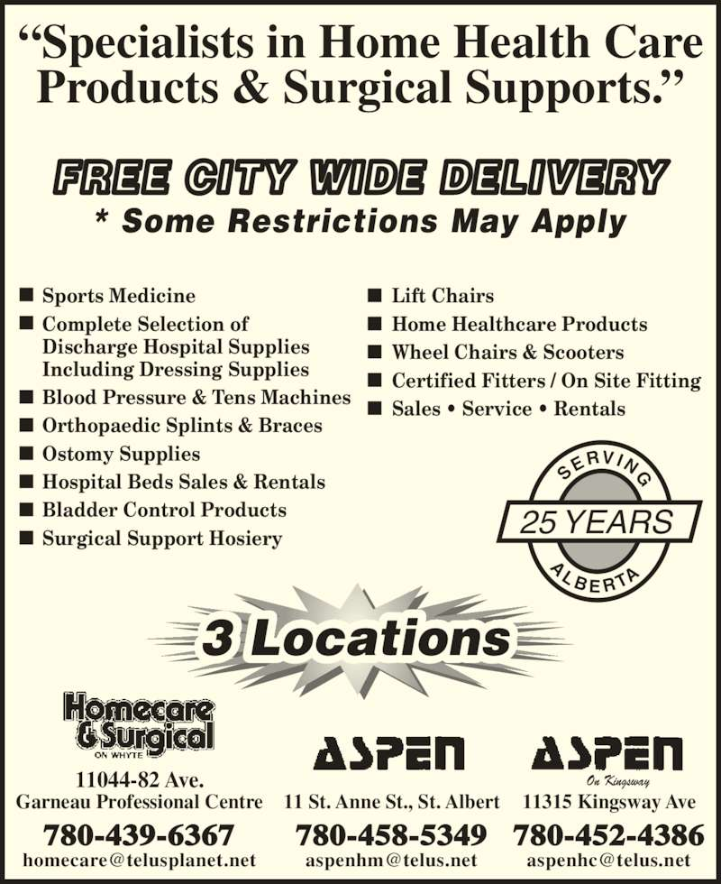 "Aspen Healthcare (780-458-5349) - Display Ad - FREE CITY WIDE DELIVERY * Some Restrictions May Apply 3 Locations Sports Medicine Complete Selection of Discharge Hospital Supplies Including Dressing Supplies Blood Pressure & Tens Machines Orthopaedic Splints & Braces Ostomy Supplies Hospital Beds Sales & Rentals Bladder Control Products Surgical Support Hosiery Lift Chairs Home Healthcare Products Wheel Chairs & Scooters Certified Fitters / On Site Fitting Sales • Service • Rentals ""Specialists in Home Health Care On Kingsway Products & Surgical Supports."" 25 YEARS SE RVI NG 11 St. Anne St., St. Albert 780-458-5349 11044-82 Ave. Garneau Professional Centre 780-439-6367 11315 Kingsway Ave 780-452-4386 A L B E R TA"