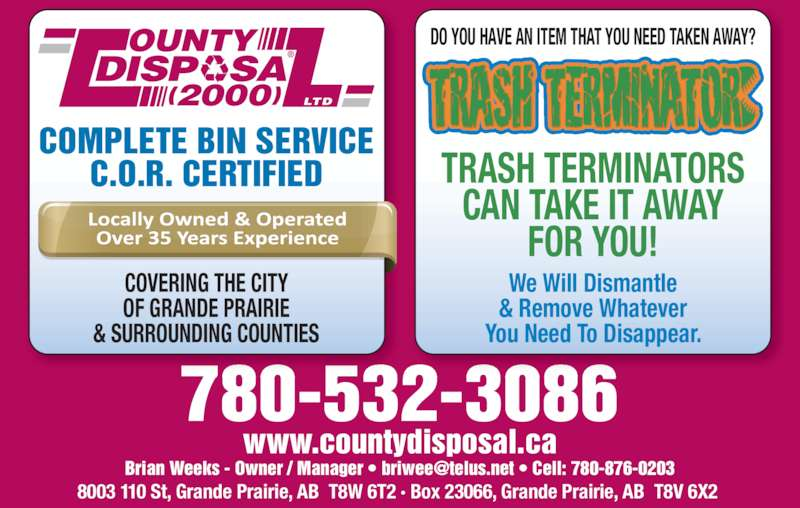 County Disposal (2000) Ltd (780-532-3086) - Display Ad - 780-532-3086 8003 110 St, Grande Prairie, AB  T8W 6T2 · Box 23066, Grande Prairie, AB  T8V 6X2  www.countydisposal.ca We Will Dismantle & Remove Whatever You Need To Disappear. DO YOU HAVE AN ITEM THAT YOU NEED TAKEN AWAY? TRASH TERMINATORS CAN TAKE IT AWAY FOR YOU! COVERING THE CITY OF GRANDE PRAIRIE & SURROUNDING COUNTIES DISP   SA OUNTY (2000) LTD COMPLETE BIN SERVICE C.O.R. CERTIFIED