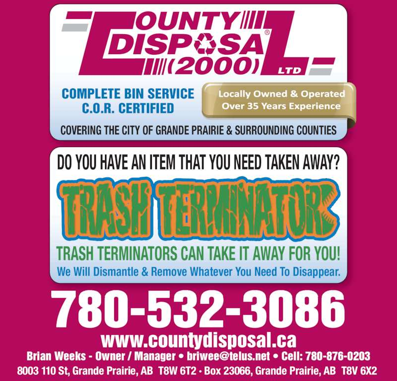 County Disposal (2000) Ltd (780-532-3086) - Display Ad - 780-532-3086 8003 110 St, Grande Prairie, AB  T8W 6T2 · Box 23066, Grande Prairie, AB  T8V 6X2  www.countydisposal.ca We Will Dismantle & Remove Whatever You Need To Disappear. DO YOU HAVE AN ITEM THAT YOU NEED TAKEN AWAY? TRASH TERMINATORS CAN TAKE IT AWAY FOR YOU! DISP   SA OUNTY (2000) LTD COMPLETE BIN SERVICE C.O.R. CERTIFIED COVERING THE CITY OF GRANDE PRAIRIE & SURROUNDING COUNTIES