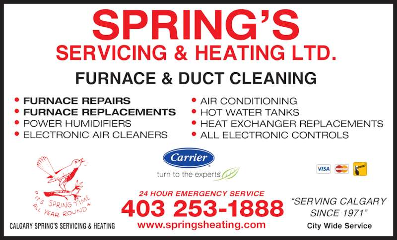 Spring's Servicing & Heating Ltd (403-253-1888) - Display Ad - • FURNACE REPAIRS • FURNACE REPLACEMENTS • POWER HUMIDIFIERS • ELECTRONIC AIR CLEANERS • AIR CONDITIONING • HOT WATER TANKS • HEAT EXCHANGER REPLACEMENTS • ALL ELECTRONIC CONTROLS www.springsheating.com 403 253-1888 FURNACE & DUCT CLEANING
