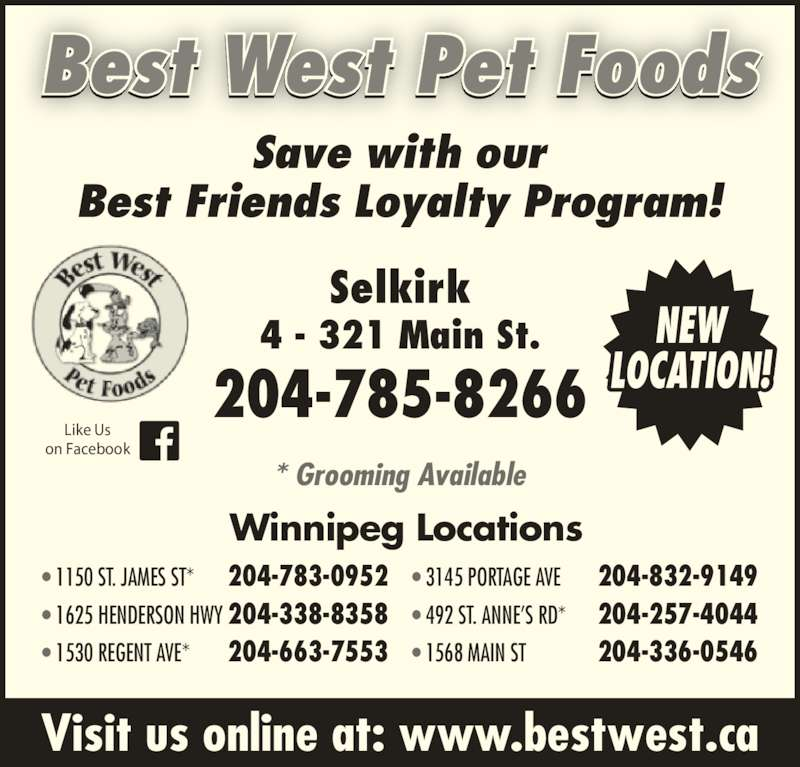 Best West Pet Foods Store (204-785-8266) - Display Ad - Visit us online at: www.bestwest.ca Best West Pet Foods * Grooming Available Save with our Best Friends Loyalty Program! Like Us on Facebook Winnipeg Locations • 1150 ST. JAMES ST* 204-783-0952 • 1625 HENDERSON HWY 204-338-8358 • 1530 REGENT AVE* 204-663-7553 • 3145 PORTAGE AVE 204-832-9149 • 492 ST. ANNE'S RD* 204-257-4044 • 1568 MAIN ST 204-336-0546 Selkirk 4 - 321 Main St. 204-785-8266 NEW LOCATION! Best West Pet Foods Visit us online at: www.bestwest.ca * Grooming Available Save with our Best Friends Loyalty Program! Like Us on Facebook Winnipeg Locations • 1150 ST. JAMES ST* 204-783-0952 • 1625 HENDERSON HWY 204-338-8358 • 1530 REGENT AVE* 204-663-7553 • 3145 PORTAGE AVE 204-832-9149 • 492 ST. ANNE'S RD* 204-257-4044 • 1568 MAIN ST 204-336-0546 Selkirk 4 - 321 Main St. 204-785-8266 NEW LOCATION!