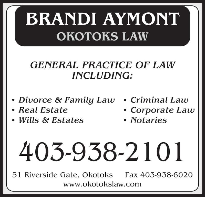 Okotoks Law (403-938-2101) - Display Ad - OKOTOKS LAW BRANDI AYMONT • Divorce & Family Law • Criminal Law • Real Estate • Corporate Law • Wills & Estates • Notaries GENERAL PRACTICE OF LAW INCLUDING: 403-938-2101 51 Riverside Gate, Okotoks     Fax 403-938-6020 www.okotokslaw.com