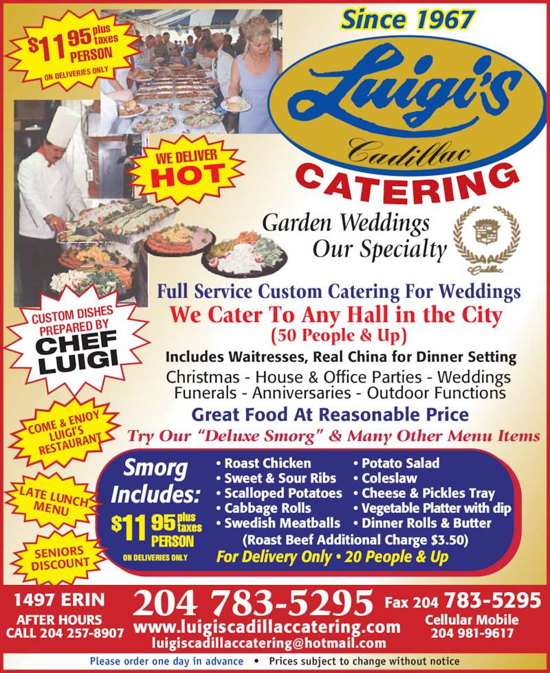 """Luigi's Cadillac Catering Service (204-783-5295) - Display Ad - RANT Full Service Custom Catering For Weddings We Cater To Any Hall in the City (50 People & Up) PERSON11$ 95 ON DELIVER IES ONLY plus taxes Since 1967 CUSTOM DISH ES PREPARED BY CHEF LUIGI SENIORS DISCOUNT AFTER HOURS CALL 204 257-8907 Fax 204 783-52951497 ERIN www.luigiscadillaccatering.com Cellular Mobile 204 981-9617 CATERING Cadillac Garden Weddings Our Specialty PERSON11$ 95 ON DELIVERIES ONLY plus taxes For Delivery Only • 20 People & Up Great Food At Reasonable Price Includes Waitresses, Real China for Dinner Setting Christmas - House & Office Parties - Weddings  Funerals - Anniversaries - Outdoor Functions Try Our """"Deluxe Smorg"""" & Many Other Menu Items WE DELIVER HOT • Potato Salad • Coleslaw • Cheese & Pickles Tray • Vegetable Platter with dip • Dinner Rolls & Butter • Roast Chicken • Sweet & Sour Ribs • Scalloped Potatoes • Cabbage Rolls • Swedish Meatballs (Roast Beef Additional Charge $3.50) Smorg Includes:LATE LUNCHMENU COME  & ENJO Y  LUIGI'S RESTAU Please order one day in advance   •   Prices subject to change without notice 204 783-5295"""