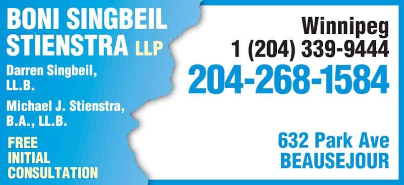 Boni Singbeil Stienstra LLP (2042681584) - Display Ad - Darren Singbeil, LL.B. Michael J. Stienstra, B.A., LL.B. BONI SINGBEIL STIENSTRA LLP FREE INITIAL CONSULTATION I I I 632 Park Ave BEAUSEJOUR 204-268-1584 Winnipeg 1 (204) 339-9444