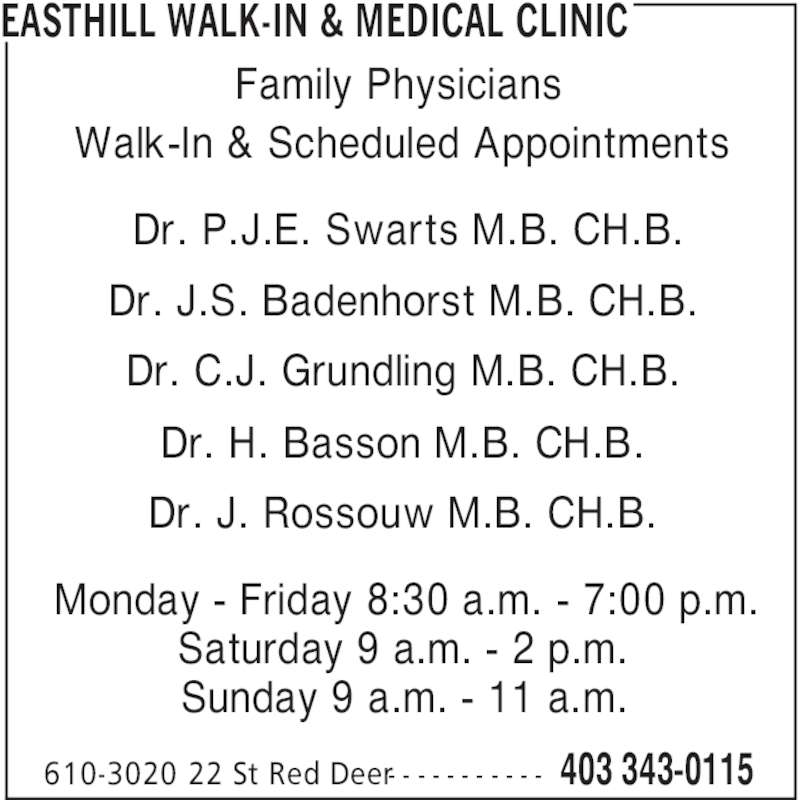 Easthill Walk-In & Medical Clinic (403-343-0115) - Display Ad - 403 343-0115610-3020 22 St Red Deer- - - - - - - - - - - Family Physicians Walk-In & Scheduled Appointments Dr. P.J.E. Swarts M.B. CH.B. Dr. J.S. Badenhorst M.B. CH.B. Dr. C.J. Grundling M.B. CH.B. Dr. H. Basson M.B. CH.B. Dr. J. Rossouw M.B. CH.B. Monday - Friday 8:30 a.m. - 7:00 p.m. Saturday 9 a.m. - 2 p.m. Sunday 9 a.m. - 11 a.m. EASTHILL WALK-IN & MEDICAL CLINIC