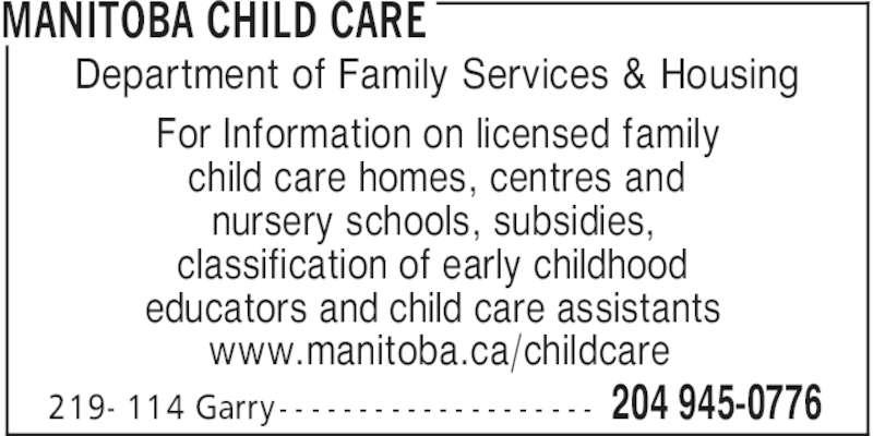 Manitoba Child Care (204-945-0776) - Display Ad - For Information on licensed family child care homes, centres and nursery schools, subsidies, classification of early childhood educators and child care assistants www.manitoba.ca/childcare MANITOBA CHILD CARE 204 945-0776219- 114 Garry - - - - - - - - - - - - - - - - - - - - Department of Family Services & Housing