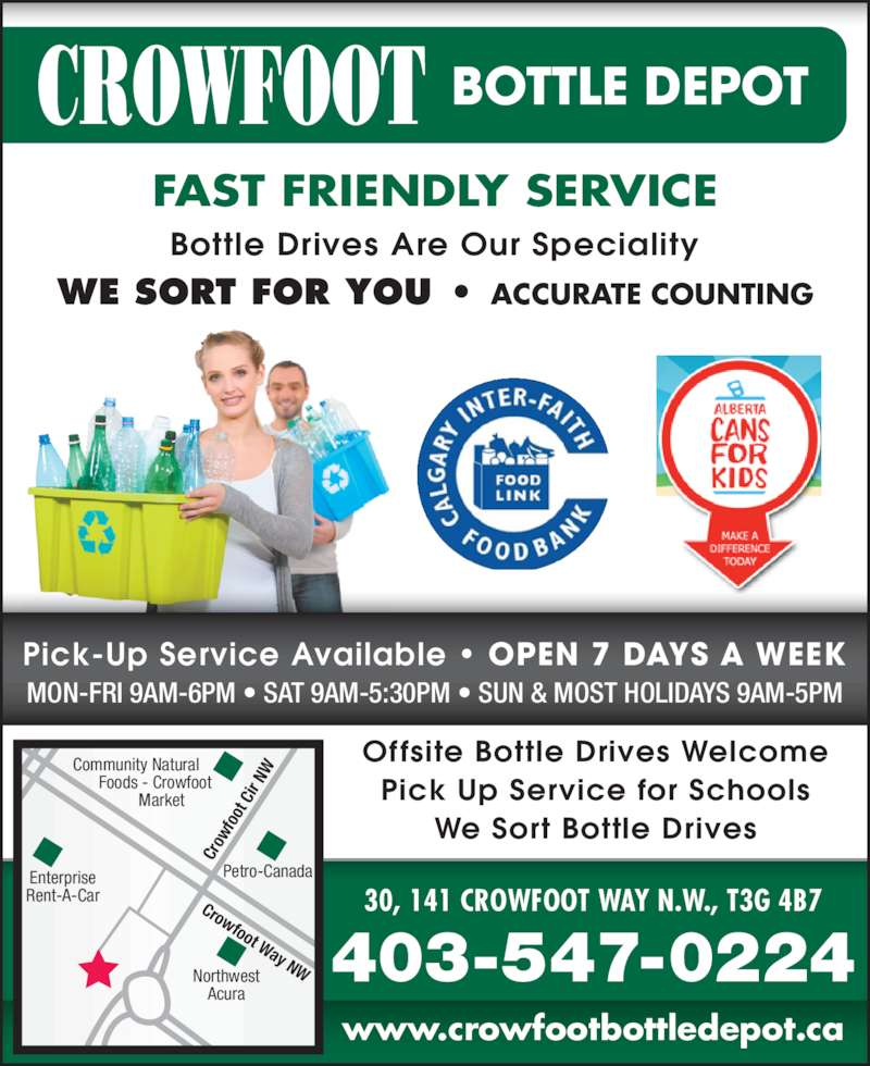 Crowfoot Bottle Depot (403-547-0224) - Display Ad - OPEN 7 DAYS A WEEK 403-547-0224 30, 141 CROWFOOT WAY N.W., T3G 4B7 www.crowfootbottledepot.ca FAST FRIENDLY SERVICE Bottle Drives Are Our Speciality WE SORT FOR YOU • ACCURATE COUNTING Pick-Up Service Available • OPEN 7 DAYS A WEEK MON-FRI 9AM-6PM • SAT 9AM-5:30PM • SUN & MOST HOLIDAYS 9AM-5PM Offsite Bottle Drives Welcome Pick Up Service for Schools We Sort Bottle Drives Crowfoot Way NWNorthwest Acura Enterprise Rent-A-Car Petro-Canada Cr ow fo ot  C ir  NW Community Natural Enterprise Rent-A-Car Petro-Canada Cr ow fo          Foods - Crowfoot             Market OPEN 7 DAYS A WEEK 403-547-0224 30, 141 CROWFOOT WAY N.W., T3G 4B7 ot www.crowfootbottledepot.ca FAST FRIENDLY SERVICE Bottle Drives Are Our Speciality WE SORT FOR YOU • ACCURATE COUNTING Pick-Up Service Available • OPEN 7 DAYS A WEEK MON-FRI 9AM-6PM • SAT 9AM-5:30PM • SUN & MOST HOLIDAYS 9AM-5PM Offsite Bottle Drives Welcome Pick Up Service for Schools We Sort Bottle Drives Crowfoot Way NWNorthwest Acura  C ir  NW Community Natural          Foods - Crowfoot             Market
