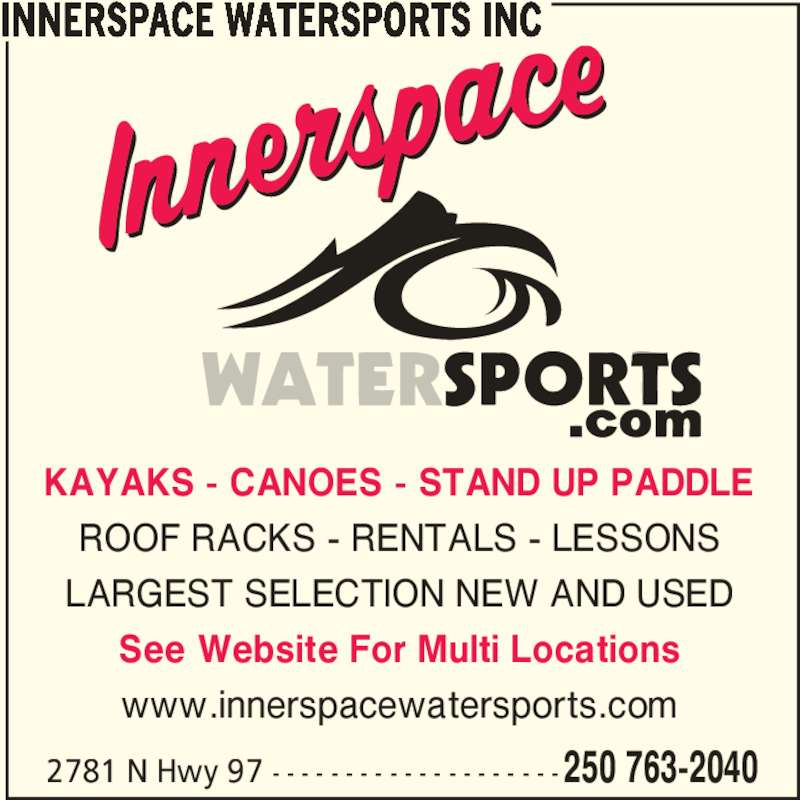 Innerspace Watersports Inc (250-763-2040) - Display Ad - KAYAKS - CANOES - STAND UP PADDLE ROOF RACKS - RENTALS - LESSONS LARGEST SELECTION NEW AND USED See Website For Multi Locations www.innerspacewatersports.com INNERSPACE WATERSPORTS INC 2781 N Hwy 97 - - - - - - - - - - - - - - - - - - - -250 763-2040