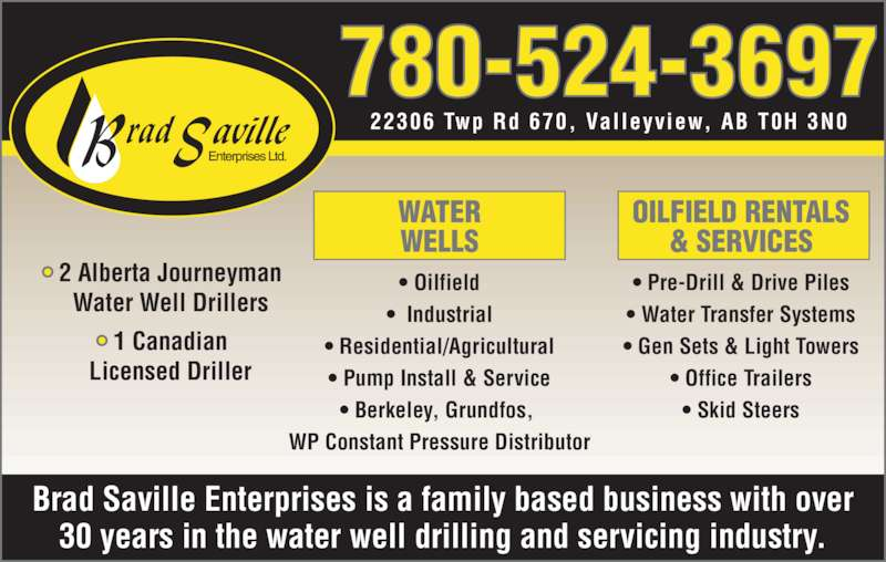 Brad Saville Enterprises Ltd (780-524-3697) - Display Ad - Brad Saville Enterprises is a family based business with over 30 years in the water well drilling and servicing industry. • 2 Alberta Journeyman  Water Well Drillers • 1 Canadian  Licensed Driller WATER WELLS • Oilfield •  Industrial • Residential/Agricultural • Pump Install & Service • Berkeley, Grundfos,  WP Constant Pressure Distributor OILFIELD RENTALS & SERVICES • Pre-Drill & Drive Piles • Water Transfer Systems • Gen Sets & Light Towers • Office Trailers • Skid Steers 780-524-3697 22306 Twp Rd 670,  Val leyview, AB T0H 3N0