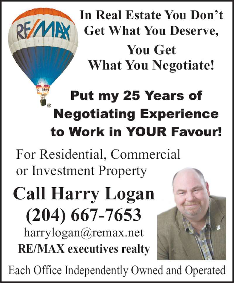 RE/MAX Executives Realty (204-667-7653) - Display Ad - For Residential, Commercial or Investment Property Call Harry Logan (204) 667-7653 RE/MAX executives realty Each Office Independently Owned and Operated In Real Estate You Don't Get What You Deserve, You Get What You Negotiate!
