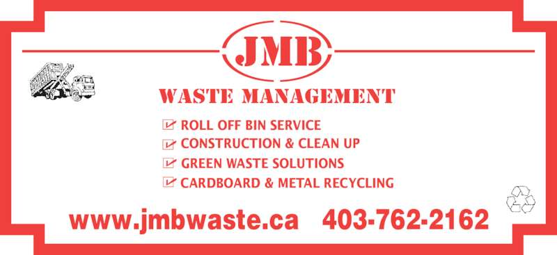 JMB Waste Management (403-762-2162) - Display Ad - Waste MANAGEMENT JMB GREEN WASTE SOLUTIONS CARDBOARD & METAL RECYCLING CONSTRUCTION & CLEAN UP ROLL OFF BIN SERVICE www.jmbwaste.ca   403-762-2162