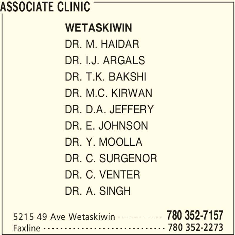 Associate Clinic (780-352-7157) - Display Ad - ASSOCIATE CLINIC 5215 49 Ave Wetaskiwin 780 352-7157- - - - - - - - - - - Faxline 780 352-2273- - - - - - - - - - - - - - - - - - - - - - - - - - - - - WETASKIWIN DR. M. HAIDAR DR. I.J. ARGALS DR. T.K. BAKSHI DR. M.C. KIRWAN DR. D.A. JEFFERY DR. E. JOHNSON DR. Y. MOOLLA DR. C. SURGENOR DR. C. VENTER DR. A. SINGH