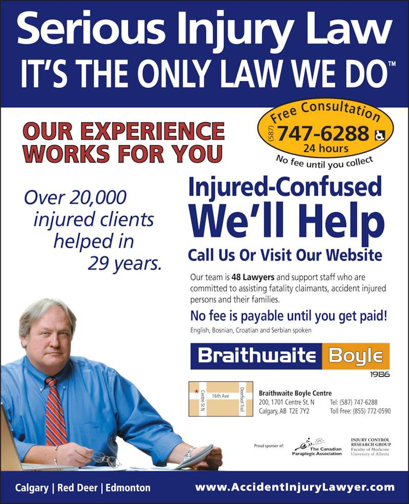 Braithwaite Boyle Accident Injury Law (403-230-8088) - Display Ad - Proud sponsor of: Our team is 48 Lawyers and support staff who are  committed to assisting fatality claimants, accident injured  persons and their families. English, Bosnian, Croatian and Serbian spoken No fee is payable until you get paid! Injured-Confused We'll Help Call Us Or Visit Our Website Fre e Consultation 24 hours No fee until you collec 747-6288(587 20,000 29