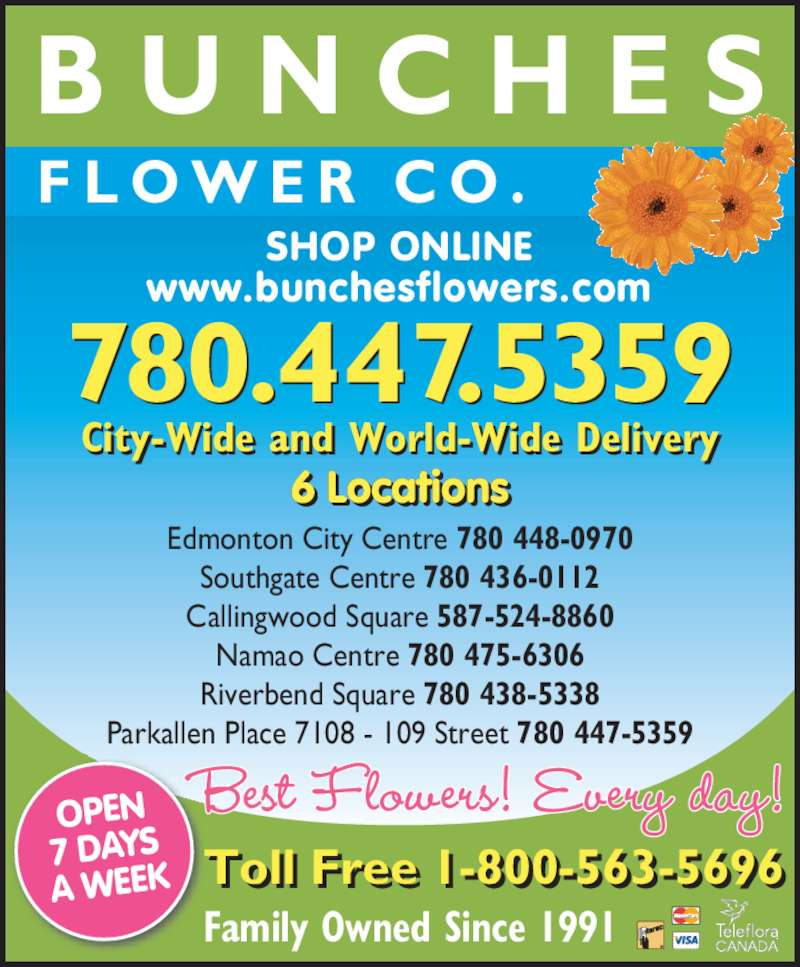 Bunches Park Allen Place (780-447-5359) - Display Ad - Toll Free 1-800-563-5696 OPEN 7 DAYS A WEEK 6 Locationsi Edmonton City Centre 780 448-0970 Southgate Centre 780 436-0112 Callingwood Square 587-524-8860 Namao Centre 780 475-6306 Riverbend Square 780 438-5338 Parkallen Place 7108 - 109 Street 780 447-5359 Family Owned Since 1991 F L O W E R  C O . B U N C H E S SHOP ONLINE City-Wide and World-Wide Delivery www.bunchesflowers.com 780.447.5359