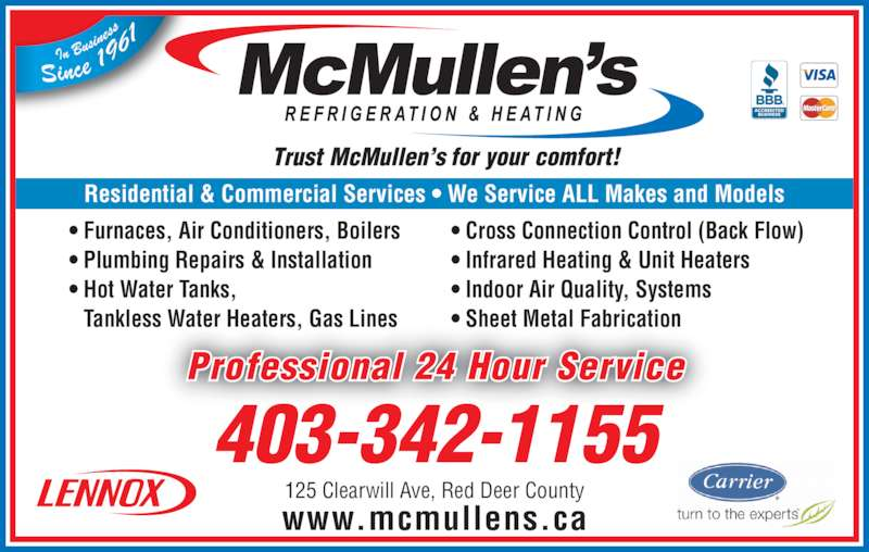 McMullen's Refrigeration & Heating Ltd (403-342-1155) - Display Ad - • Furnaces, Air Conditioners, Boilers • Plumbing Repairs & Installation • Hot Water Tanks,  Tankless Water Heaters, Gas Lines • Cross Connection Control (Back Flow) • Infrared Heating & Unit Heaters • Indoor Air Quality, Systems • Sheet Metal Fabrication Professional 24 Hour Service www.mcmullens.ca 403-342-1155 125 Clearwill Ave, Red Deer County Residential & Commercial Services • We Service ALL Makes and Models