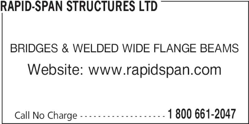 Rapid-Span Structures Ltd (1-800-661-2047) - Display Ad - Call No Charge - - - - - - - - - - - - - - - - - - - 1 800 661-2047 RAPID-SPAN STRUCTURES LTD BRIDGES & WELDED WIDE FLANGE BEAMS Website: www.rapidspan.com
