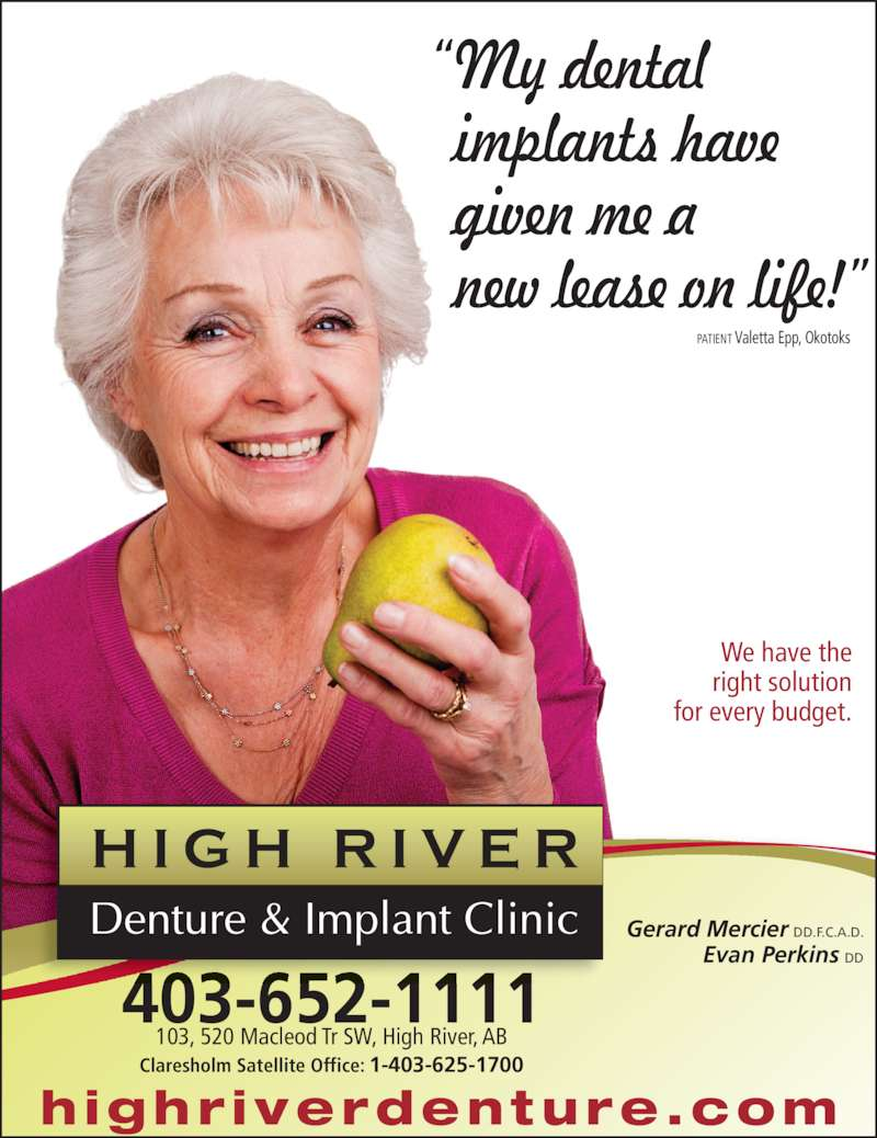 "High River Denture & Implant Clinic (403-652-1111) - Display Ad - ""My dental  implants have  given me a  new lease on life!"" PATIENT Valetta Epp, Okotoks We have the  right solution  for every budget. Gerard Mercier DD.F.C.A.D. Evan Perkins DD highr iverdenture.com 403-652-1111 103, 520 Macleod Tr SW, High River, AB Claresholm Satellite Office: 1-403-625-1700"