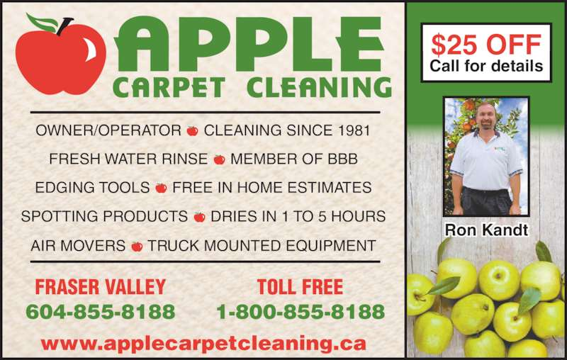 Apple Carpet Cleaning BC Ltd (604-855-8188) - Display Ad - Ron Kandt OWNER/OPERATOR  -  CLEANING SINCE 1981 $25 OFF Call for details www.applecarpetcleaning.ca FRASER VALLEY 604-855-8188 TOLL FREE 1-800-855-8188 FRESH WATER RINSE  -  MEMBER OF BBB EDGING TOOLS  -  FREE IN HOME ESTIMATES SPOTTING PRODUCTS  -  DRIES IN 1 TO 5 HOURS AIR MOVERS  -  TRUCK MOUNTED EQUIPMENT
