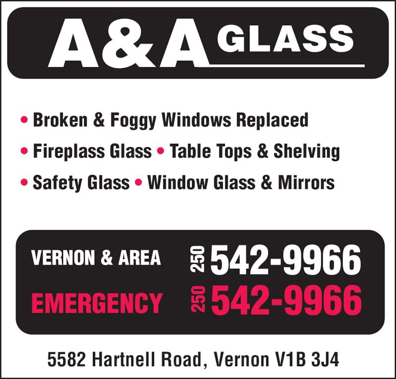 A & A Glass (250-542-9966) - Display Ad - • Broken & Foggy Windows Replaced • Fireplass Glass • Table Tops & Shelving • Safety Glass • Window Glass & Mirrors 5582 Hartnell Road, Vernon V1B 3J4 VERNON & AREA EMERGENCY A&AGLASS 25 0 542-9966 25 0 542-9966