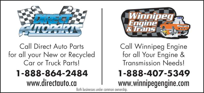 Direct Auto Parts (204-864-2000) - Display Ad - Call Direct Auto Parts for all your New or Recycled Car or Truck Parts! 1-888-864-2484 www.directauto.ca Call Winnipeg Engine for all Your Engine & 1-888-407-5349 www.winnipegengine.com Both businesses under common ownership. Transmission Needs!