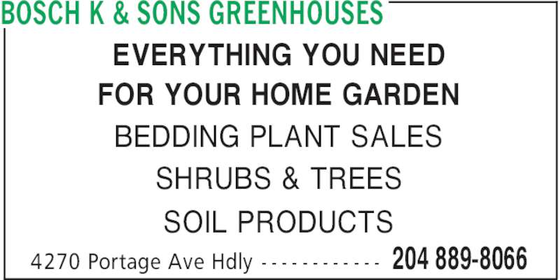 Bosch K & Sons Greenhouses (204-889-8066) - Display Ad - BOSCH K & SONS GREENHOUSES 204 889-80664270 Portage Ave Hdly - - - - - - - - - - - - EVERYTHING YOU NEED FOR YOUR HOME GARDEN BEDDING PLANT SALES SHRUBS & TREES SOIL PRODUCTS