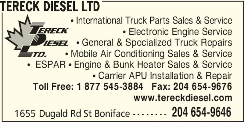 Tereck Diesel Ltd (204-654-9646) - Display Ad - TERECK DIESEL LTD 1655 Dugald Rd St Boniface - - - - - - - - 204 654-9646 π International Truck Parts Sales & Service π Electronic Engine Service π General & Specialized Truck Repairs π Mobile Air Conditioning Sales & Service π  ESPAR π Engine & Bunk Heater Sales & Service π Carrier APU Installation & Repair Toll Free: 1 877 545-3884   Fax: 204 654-9676 www.tereckdiesel.com