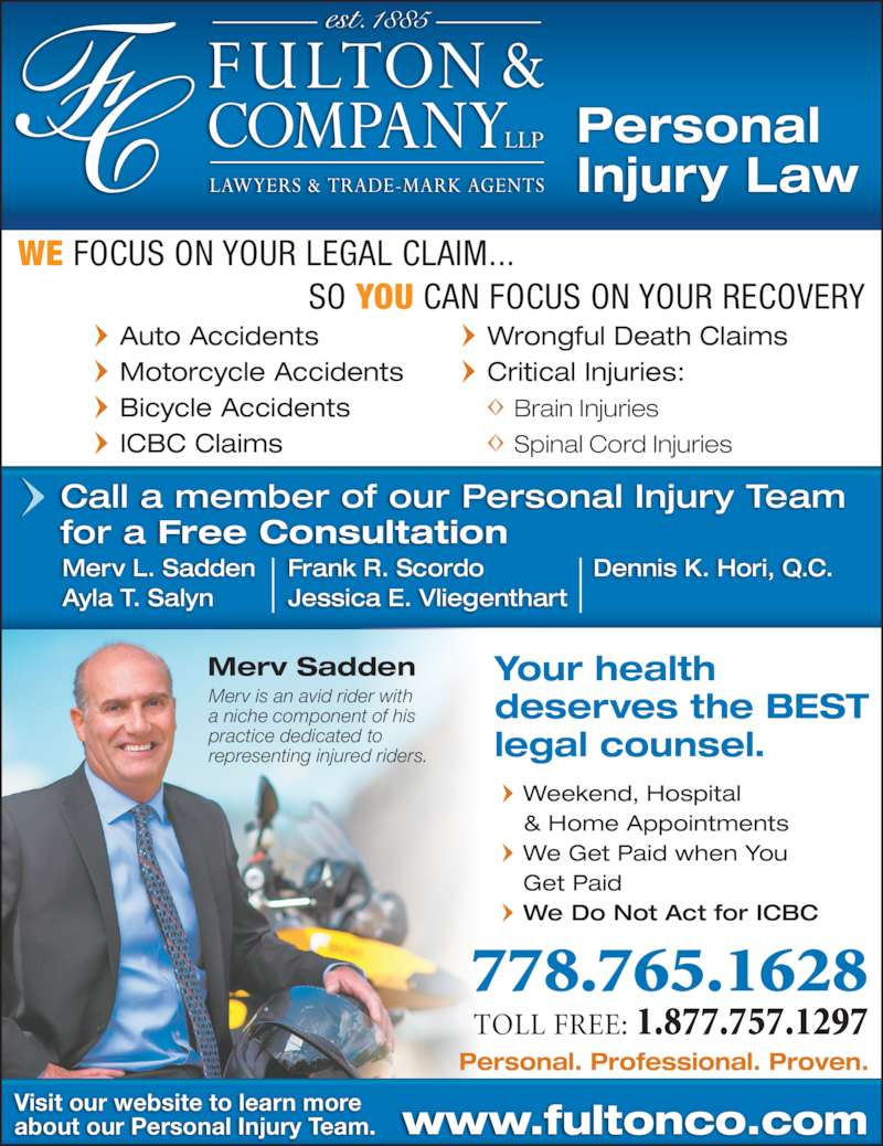 Fulton & Company LLP (250-372-5542) - Display Ad - Personal Injury Law Kamloops, BC WE FOCUS ON YOUR LEGAL CLAIM...                                 SO YOU CAN FOCUS ON YOUR RECOVERY Auto Accidents Motorcycle Accidents Bicycle Accidents ICBC Claims Wrongful Death Claims Critical Injuries:  Brain Injuries  Spinal Cord Injuries Call a member of our Personal Injury Team for a Free Consultation Frank R. Scordo Jessica E. Vliegenthart Merv L. Sadden Ayla T. Salyn Dennis K. Hori, Q.C. 778.765.1628 TOLL FREE: 1.877.757.1297 www.fultonco.comVisit our website to learn moreabout our Personal Injury Team. Merv Sadden Merv is an avid rider with a niche component of his  practice dedicated to representing injured riders. Weekend, Hospital & Home Appointments We Get Paid when You Get Paid We Do Not Act for ICBC Your health deserves the BEST legal counsel. Personal. Professional. Proven.