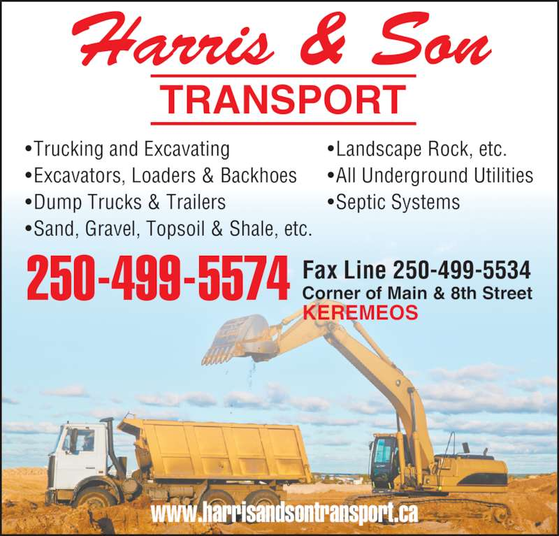 Harris & Son Transport (250-499-5574) - Display Ad - 250-499-5574 Fax Line 250-499-5534Corner of Main & 8th Street KEREMEOS TRANSPORT Harris & Son www.harrisandsontransport.ca • Trucking and Excavating • Excavators, Loaders & Backhoes • Dump Trucks & Trailers • Sand, Gravel, Topsoil & Shale, etc. • Landscape Rock, etc. • All Underground Utilities • Septic Systems 250-499-5574 Fax Line 250-499-5534Corner of Main & 8th Street KEREMEOS TRANSPORT Harris & Son www.harrisandsontransport.ca • Trucking and Excavating • Excavators, Loaders & Backhoes • Dump Trucks & Trailers • Sand, Gravel, Topsoil & Shale, etc. • Landscape Rock, etc. • All Underground Utilities • Septic Systems