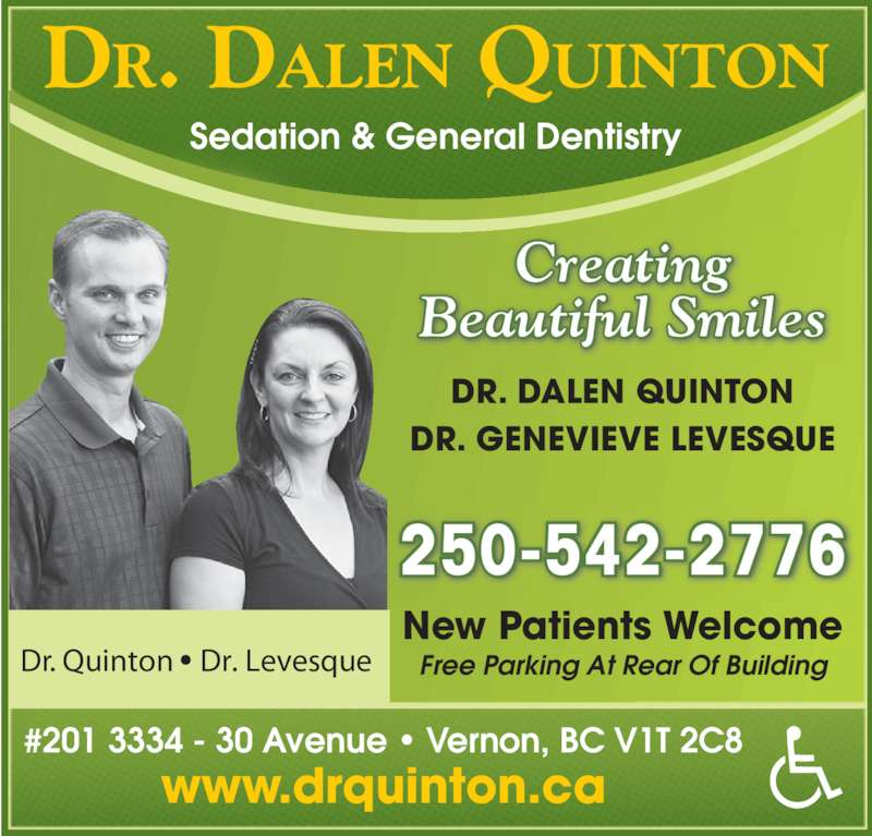 Quinton Dalen Dr (250-542-2776) - Display Ad - DR. DALEN QUINTON Sedation & General Dentistry New Patients Welcome Free Parking At Rear Of Building 250-542-2776 DR. DALEN QUINTON DR. GENEVIEVE LEVESQUE #201 3334 - 30 Avenue • Vernon, BC V1T 2C8 www.drquinton.ca Creating Beautiful Smiles Dr. Quinton • Dr. Levesque
