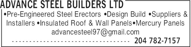Advance Steel Builders Ltd (204-782-7157) - Display Ad - ADVANCE STEEL BUILDERS LTD 204 782-7157- - - - - - - - - - - - - - - - - - - - - - - - - - - - - - - - - - 'Pre-Engineered Steel Erectors 'Design Build 'Suppliers & Installers 'Insulated Roof & Wall Panels 'Mercury Panels