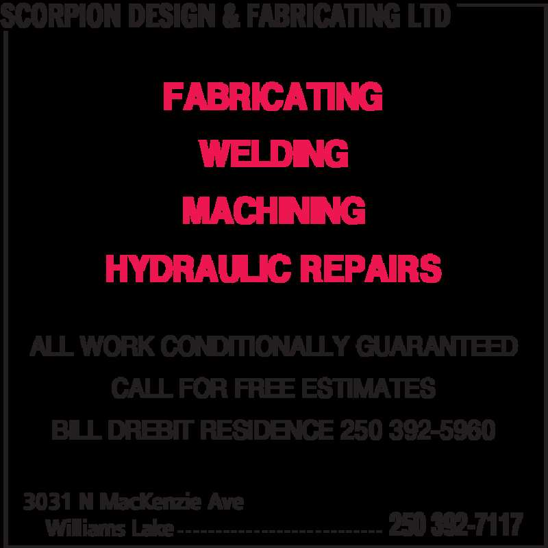 Scorpion Design & Fabricating Ltd (250-392-7117) - Display Ad - SCORPION DESIGN & FABRICATING LTD Williams Lake 3031 N MacKenzie Ave 250 392-7117 ALL WORK CONDITIONALLY GUARANTEED CALL FOR FREE ESTIMATES FABRICATING BILL DREBIT RESIDENCE 250 392-5960 WELDING MACHINING HYDRAULIC REPAIRS - - - - - - - - - - - - - - - - - - - - - - - - - - -