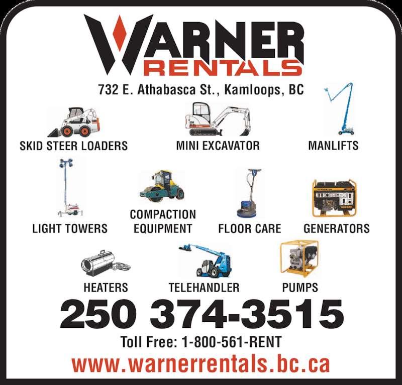 Warner Rentals Ltd (250-374-3515) - Display Ad - COMPACTION EQUIPMENT FLOOR CARE GENERATORS PUMPS 732 E. Athabasca St., Kamloops, BC HEATERS TELEHANDLER www.warnerrentals.bc.ca 250 374-3515 Toll Free: 1-800-561-RENT LIGHT TOWERS SKID STEER LOADERS MINI EXCAVATOR MANLIFTS