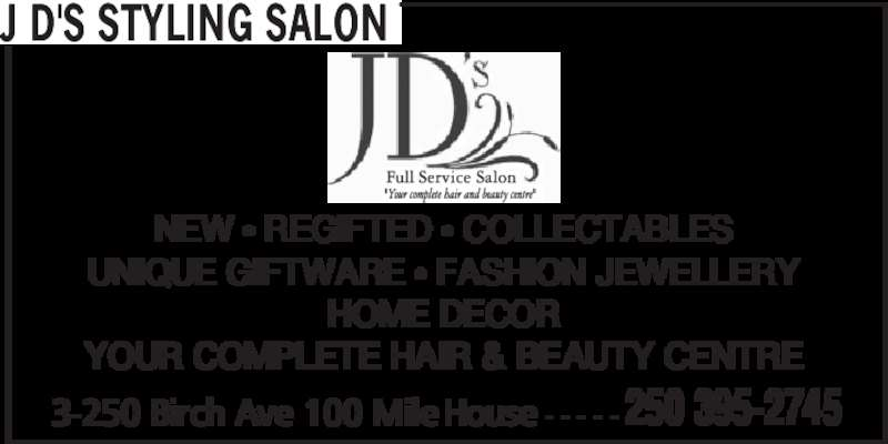 J D's Styling Salon (250-395-2745) - Display Ad - J D'S STYLING SALON NEW • REGIFTED • COLLECTABLES UNIQUE GIFTWARE • FASHION JEWELLERY HOME DECOR YOUR COMPLETE HAIR & BEAUTY CENTRE 3-250 Birch Ave 100 Mile House - - - - - 250 395-2745