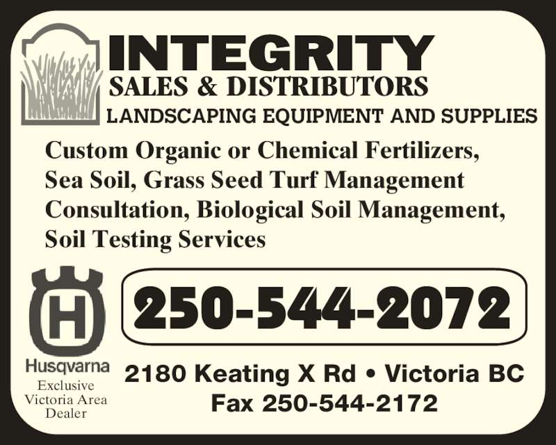 Integrity Sales & Distributors (250-544-2072) - Display Ad - LANDSCAPING EQUIPMENT AND SUPPLIES 250-544-2072 2180 Keating X Rd • Victoria BC Fax 250-544-2172 Exclusive Victoria Area Dealer Custom Organic or Chemical Fertilizers, Sea Soil, Grass Seed Turf Management  Consultation, Biological Soil Management, Soil Testing Services
