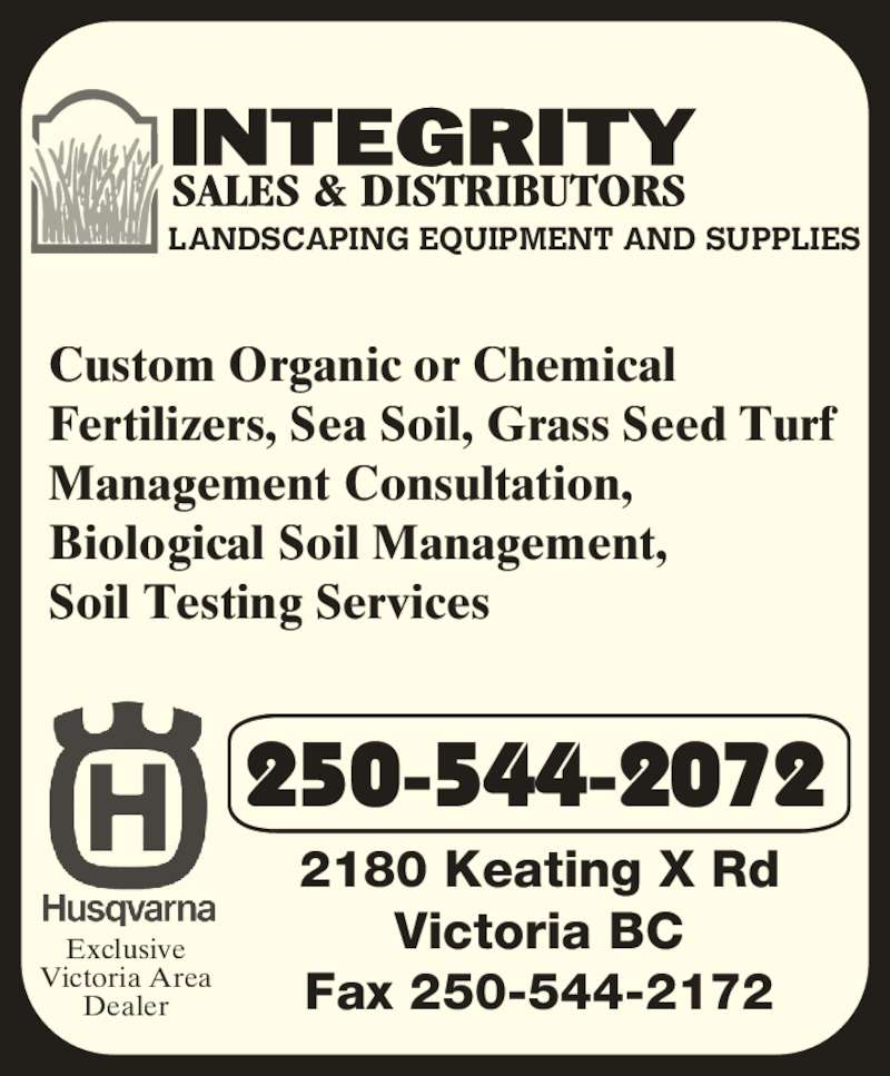 Integrity Sales & Distributors (250-544-2072) - Display Ad - LANDSCAPING EQUIPMENT AND SUPPLIES 250-544-2072 2180 Keating X Rd Victoria BC Fax 250-544-2172 Exclusive Victoria Area Dealer Custom Organic or Chemical  Fertilizers, Sea Soil, Grass Seed Turf  Management Consultation,  Biological Soil Management, Soil Testing Services
