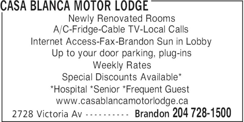 Casa Blanca Motor Lodge (204-728-1500) - Display Ad - CASA BLANCA MOTOR LODGE Newly Renovated Rooms A/C-Fridge-Cable TV-Local Calls Internet Access-Fax-Brandon Sun in Lobby Weekly Rates Special Discounts Available* *Hospital *Senior *Frequent Guest www.casablancamotorlodge.ca Brandon 204 728-15002728 Victoria Av - - - - - - - - - - Up to your door parking, plug-ins