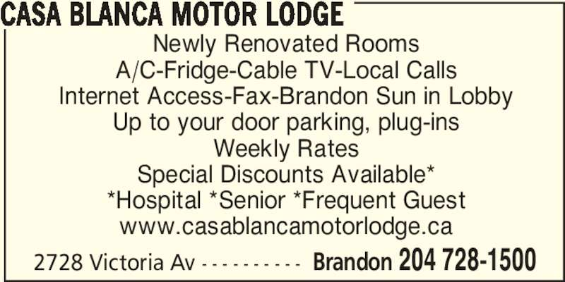 Casa Blanca Motor Lodge (204-728-1500) - Display Ad - Newly Renovated Rooms A/C-Fridge-Cable TV-Local Calls Internet Access-Fax-Brandon Sun in Lobby Up to your door parking, plug-ins Weekly Rates Special Discounts Available* *Hospital *Senior *Frequent Guest www.casablancamotorlodge.ca 2728 Victoria Av - - - - - - - - - - Brandon 204 728-1500 CASA BLANCA MOTOR LODGE