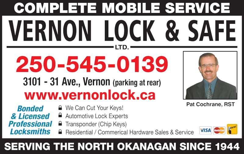 Vernon Lock & Safe Ltd (250-545-0139) - Display Ad - 250-545-0139 SERVING THE NORTH OKANAGAN SINCE 1944 COMPLETE MOBILE SERVICE 3101 - 31 Ave., Vernon (parking at rear) Bonded & Licensed Professional Locksmiths Pat Cochrane, RST www.vernonlock.ca  We Can Cut Your Keys! Automotive Lock Experts Transponder (Chip Keys) Residential / Commerical Hardware Sales & Service