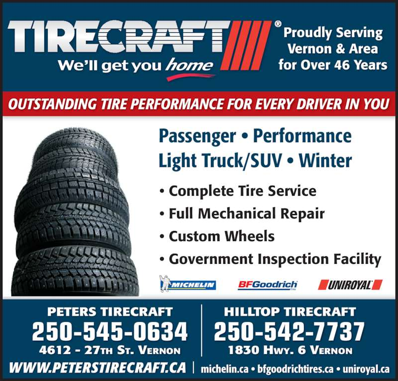 Peters Tirecraft (250-545-0634) - Display Ad - Passenger • Performance Light Truck/SUV • Winter • Complete Tire Service • Full Mechanical Repair • Custom Wheels • Government Inspection Facility Proudly Serving Vernon & Area for Over 46 Years WWW.PETERSTIRECRAFT.CA    michelin.ca • bfgoodrichtires.ca • uniroyal.ca 250-545-0634 4612 - 27TH ST. VERNON PETERS TIRECRAFT 250-542-7737 1830 HWY. 6 VERNON HILLTOP TIRECRAFT OUTSTANDING TIRE PERFORMANCE FOR EVERY DRIVER IN YOU