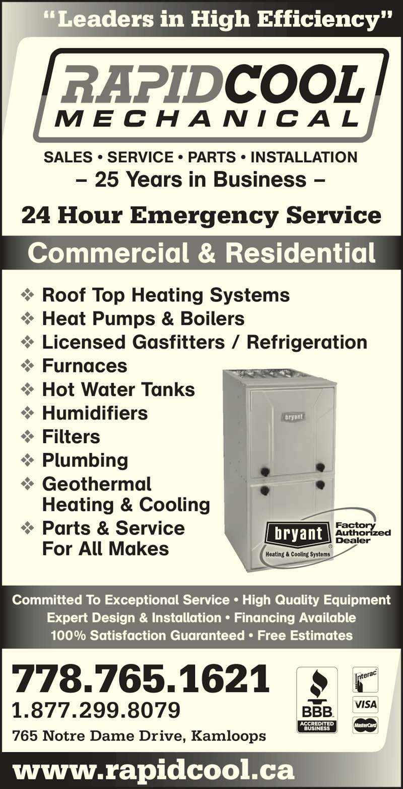 "Rapid Cool Heating & Refrigeration (250-374-6858) - Display Ad - 1.877.299.8079 778.765.1621 765 Notre Dame Drive, Kamloops SALES • SERVICE • PARTS • INSTALLATION – 25 Years in Business – Roof Top Heating Systems Heat Pumps & Boilers Licensed Gasfitters / Refrigeration Furnaces Hot Water Tanks Humidifiers Filters Plumbing Geothermal Heating & Cooling Parts & Service For All Makes Commercial & Residential ""Leaders in High Efficiency"" 24 Hour Emergency Service www.rapidcool.ca Committed To Exceptional Service • High Quality Equipment Expert Design & Installation • Financing Available 100% Satisfaction Guaranteed • Free Estimates"
