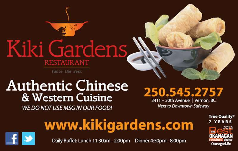 Kiki Gardens Restaurant (250-545-2757) - Display Ad - Next to Downtown Safeway Daily Buffet: Lunch 11:30am - 2:00pm     Dinner 4:30pm - 8:00pm www.kikigardens.com WE DO NOT USE MSG IN OUR FOOD! True Quality® 7  Y E A R S 250.545.2757 3411 – 30th Avenue  |  Vernon, BC