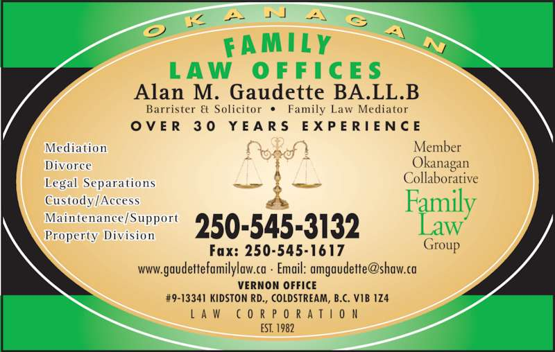 Gaudette Alan M (250-545-3132) - Display Ad - O K A N A G Alan M. Gaudette BA.LL.B Barrister & Solicitor •  Family Law Mediator O V E R  3 0  Y E A R S  E X P E R I E N C E L A W  C O R P O R A T I O N Member   Okanagan Collaborative   Group Family Law L AW  O F F I C E S EST. 1982 VERNON OFFICE #9-13341 KIDSTON RD., COLDSTREAM, B.C. V1B 1Z4 250-545-3132 Fax: 250-545-1617 Mediation Divorce Legal Separations Custody/Access Maintenance/Support Property Division