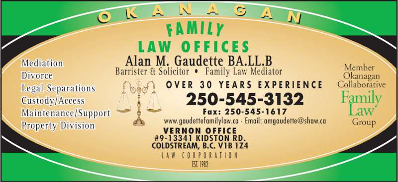 Gaudette Alan M (250-545-3132) - Display Ad - #9-13341 KIDSTON RD. Alan M. Gaudette BA.LL.B Barrister & Solicitor •  Family Law Mediator O V E R  3 0  Y E A R S  E X P E R I E N C E L A W  C O R P O R A T I O N Member   Okanagan Collaborative   Group Family Law L AW  O F F I C E S FA M I LY    EST. 1982 VERNON OFFICE COLDSTREAM, B.C. V1B 1Z4 250-545-3132 Fax: 250-545-1617 Mediation Divorce Legal Separations Custody/Access Maintenance/Support Property Division O K A N A G A N
