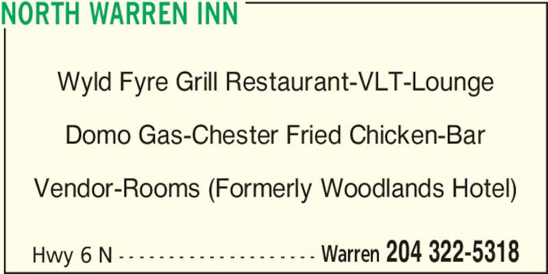 North Warren Inn (204-322-5318) - Display Ad - NORTH WARREN INN Warren 204 322-5318 Wyld Fyre Grill Restaurant-VLT-Lounge Domo Gas-Chester Fried Chicken-Bar Vendor-Rooms (Formerly Woodlands Hotel) Hwy 6 N - - - - - - - - - - - - - - - - - - - -