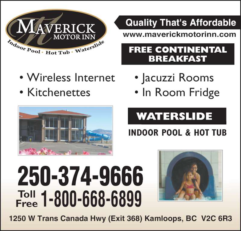 Maverick Inn & Waterslide (250-374-9666) - Display Ad - INDOOR POOL & HOT TUB WATERSLIDE FREE CONTINENTAL BREAKFAST • Wireless Internet • Kitchenettes • Jacuzzi Rooms • In Room Fridge 1250 W Trans Canada Hwy (Exit 368) Kamloops, BC  V2C 6R3 Quality That's Affordable www.maverickmotorinn.com 250-374-9666 1-800-668-6899TollFree