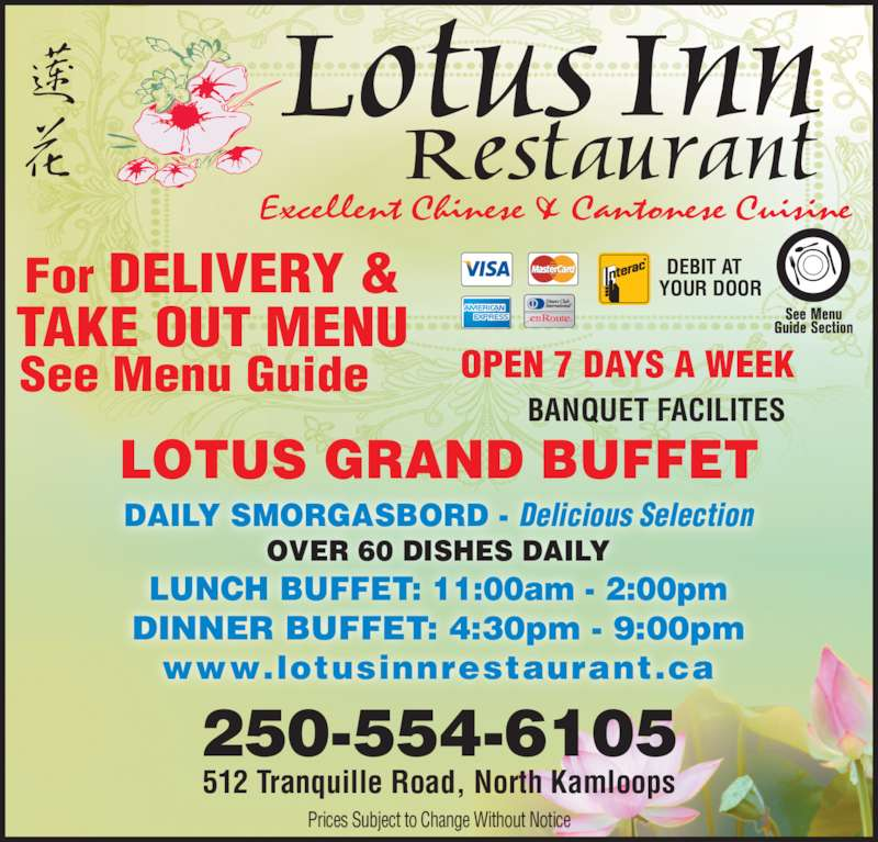 Lotus Inn Restaurant (2503762611) - Display Ad - YOUR DOOR Prices Subject to Change Without Notice DAILY SMORGASBORD - Delicious Selection OVER 60 DISHES DAILY LUNCH BUFFET: 11:00am - 2:00pm DINNER BUFFET: 4:30pm - 9:00pm www.lotusinnrestaurant.ca For DELIVERY & TAKE OUT MENU See Menu Guide BANQUET FACILITES 250-554-6105 512 Tranquille Road, North Kamloops LOTUS GRAND BUFFET Excellent Chinese & Cantonese Cuisine Lotus Inn Restaurant OPEN 7 DAYS A WEEK DEBIT AT