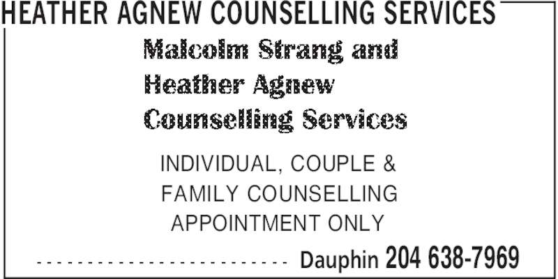 Malcolm Strang and Heather Agnew Counselling Services (204-638-7969) - Display Ad - - - - - - - - - - - - - - - - - - - - - - - - - - HEATHER AGNEW COUNSELLING SERVICES Dauphin 204 638-7969 INDIVIDUAL, COUPLE & FAMILY COUNSELLING APPOINTMENT ONLY