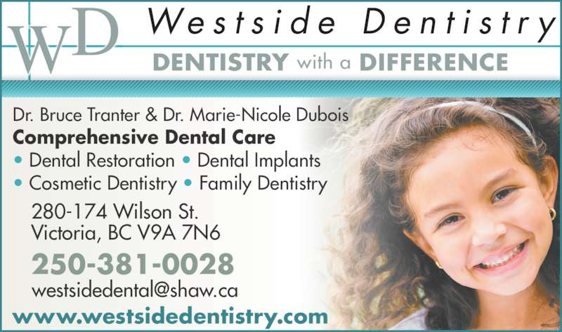 Dr Marie-Nicole Dubois (250-381-0028) - Display Ad - DENTISTRY with a DIFFERENCE www.westsidedentistry.com 280-174 Wilson St. Victoria, BC V9A 7N6 250-381-0028 Dr. Bruce Tranter & Dr. Marie-Nicole Dubois Comprehensive Dental Care • Dental Restoration • Dental Implants • Cosmetic Dentistry • Family Dentistry